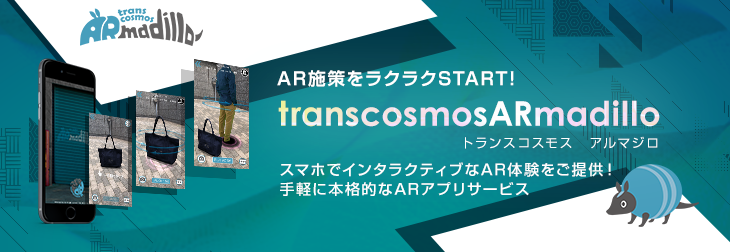 A Quick Start to AR Strategies! transcosmosARmadillo Provides interactive experiences with smartphones! Simple, genuine AR app service